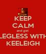 KEEP CALM and get  LEGLESS WITH KEELEIGH - Personalised Poster A4 size