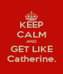 KEEP CALM AND GET LIKE Catherine. - Personalised Poster A4 size