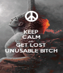 KEEP CALM AND GET LOST UNUSABLE BITCH - Personalised Poster A4 size