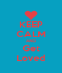 KEEP CALM AND Get Loved - Personalised Poster A4 size
