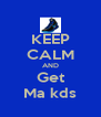 KEEP CALM AND Get Ma kds - Personalised Poster A4 size