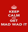 KEEP CALM AND GET MAD WAD IT - Personalised Poster A4 size