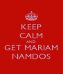 KEEP CALM AND GET MARIAM NAMDOS - Personalised Poster A4 size