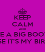 KEEP CALM AND GET ME A BIG BOOTY HO BECAUSE IT'S MY BIRTHDAY! - Personalised Poster A4 size