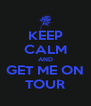 KEEP CALM AND GET ME ON TOUR - Personalised Poster A4 size