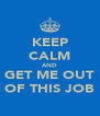 KEEP CALM AND GET ME OUT OF THIS JOB - Personalised Poster A4 size