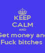 KEEP CALM AND Get money and Fuck bitches  - Personalised Poster A4 size