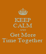 KEEP CALM AND Get More Time Together  - Personalised Poster A4 size