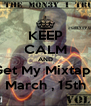 KEEP CALM AND Get My Mixtape March , 15th - Personalised Poster A4 size