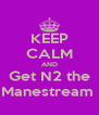 KEEP CALM AND Get N2 the Manestream  - Personalised Poster A4 size