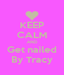 KEEP CALM AND Get nailed By Tracy - Personalised Poster A4 size