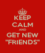 "KEEP CALM AND GET NEW ""FRIENDS"" - Personalised Poster A4 size"