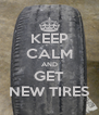 KEEP CALM AND GET NEW TIRES - Personalised Poster A4 size