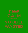 KEEP CALM AND GET NOODLE WASTED - Personalised Poster A4 size