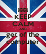 KEEP CALM AND get of the computer - Personalised Poster A4 size