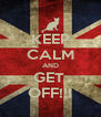 KEEP CALM AND GET  OFF!!! - Personalised Poster A4 size