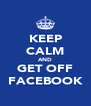 KEEP CALM AND GET OFF FACEBOOK - Personalised Poster A4 size