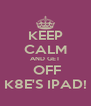 KEEP CALM AND GET  OFF K8E'S IPAD! - Personalised Poster A4 size