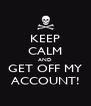 KEEP CALM AND GET OFF MY ACCOUNT! - Personalised Poster A4 size