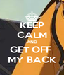 KEEP CALM AND GET OFF  MY BACK - Personalised Poster A4 size