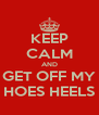 KEEP CALM AND GET OFF MY HOES HEELS - Personalised Poster A4 size