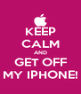 KEEP CALM AND GET OFF MY IPHONE! - Personalised Poster A4 size