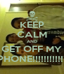 KEEP CALM AND GET OFF MY PHONE!!!!!!!!!!!! - Personalised Poster A4 size