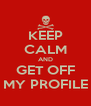 KEEP CALM AND GET OFF MY PROFILE - Personalised Poster A4 size
