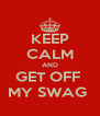 KEEP CALM AND GET OFF  MY SWAG  - Personalised Poster A4 size