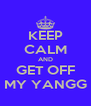 KEEP CALM AND GET OFF MY YANGG - Personalised Poster A4 size