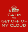 KEEP CALM AND GET OFF OF MY CLOUD - Personalised Poster A4 size