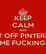 KEEP CALM AND GET OFF PINTEREST DO SOME FUCKING WORK - Personalised Poster A4 size