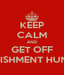 KEEP CALM AND GET OFF PUNISHMENT HUNTER - Personalised Poster A4 size