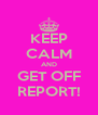 KEEP CALM AND GET OFF REPORT! - Personalised Poster A4 size