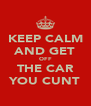 KEEP CALM AND GET OFF THE CAR YOU CUNT - Personalised Poster A4 size