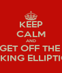 KEEP CALM AND GET OFF THE  FUCKING ELLIPTICAL - Personalised Poster A4 size
