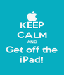 KEEP CALM AND Get off the iPad! - Personalised Poster A4 size