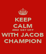 KEEP CALM AND GET OFF WITH JACOB CHAMPION - Personalised Poster A4 size