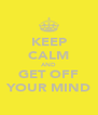 KEEP CALM AND GET OFF YOUR MIND - Personalised Poster A4 size