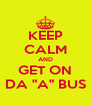 "KEEP CALM AND GET ON DA ""A"" BUS - Personalised Poster A4 size"