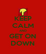 KEEP CALM AND GET ON DOWN - Personalised Poster A4 size