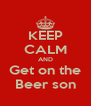 KEEP CALM AND Get on the Beer son - Personalised Poster A4 size