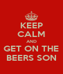 KEEP CALM AND GET ON THE BEERS SON - Personalised Poster A4 size