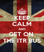 KEEP CALM AND GET ON  THE ITR BUS - Personalised Poster A4 size