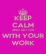 KEEP CALM AND GET ON WITH YOUR WORK - Personalised Poster A4 size