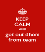KEEP CALM AND get out dhoni from team - Personalised Poster A4 size