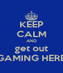 KEEP CALM AND get out GAMING HERE - Personalised Poster A4 size