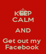 KEEP CALM AND Get out my  Facebook  - Personalised Poster A4 size