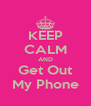 KEEP CALM AND Get Out My Phone - Personalised Poster A4 size