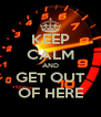 KEEP CALM AND GET OUT OF HERE - Personalised Poster A4 size
